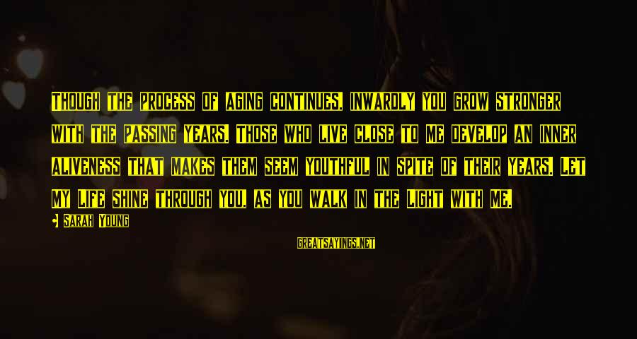 Life Continues Sayings By Sarah Young: Though the process of aging continues, inwardly you grow stronger with the passing years. Those
