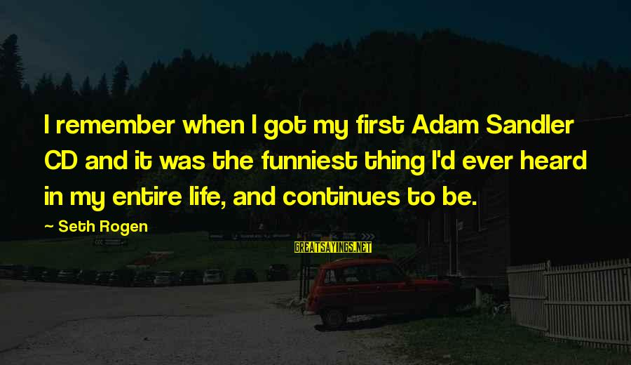 Life Continues Sayings By Seth Rogen: I remember when I got my first Adam Sandler CD and it was the funniest