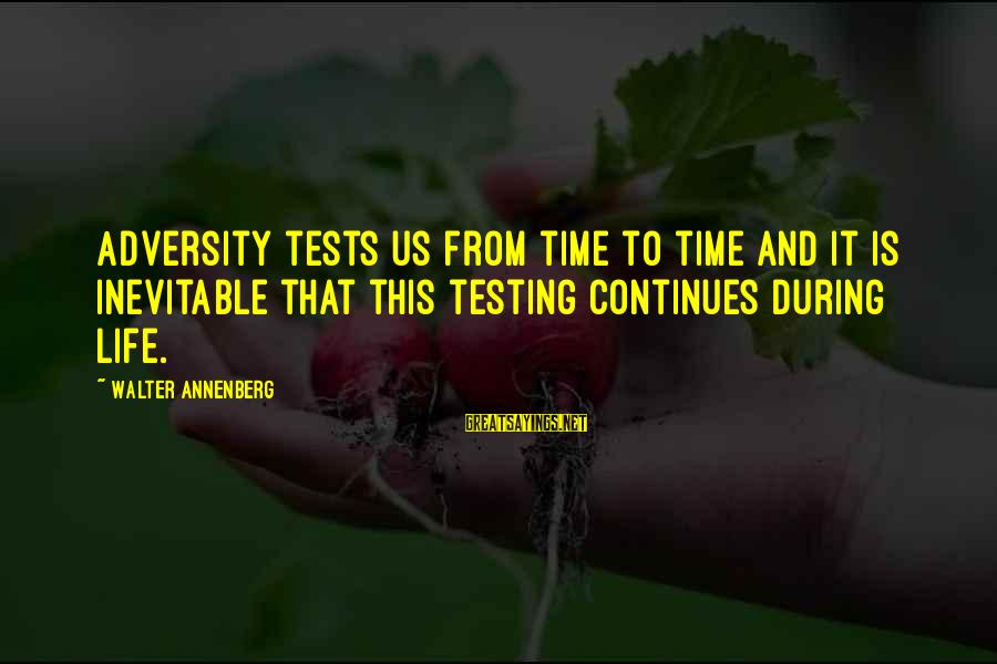 Life Continues Sayings By Walter Annenberg: Adversity tests us from time to time and it is inevitable that this testing continues