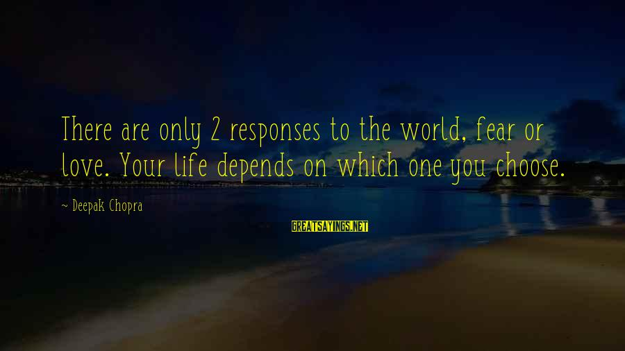 Life Deepak Chopra Sayings By Deepak Chopra: There are only 2 responses to the world, fear or love. Your life depends on
