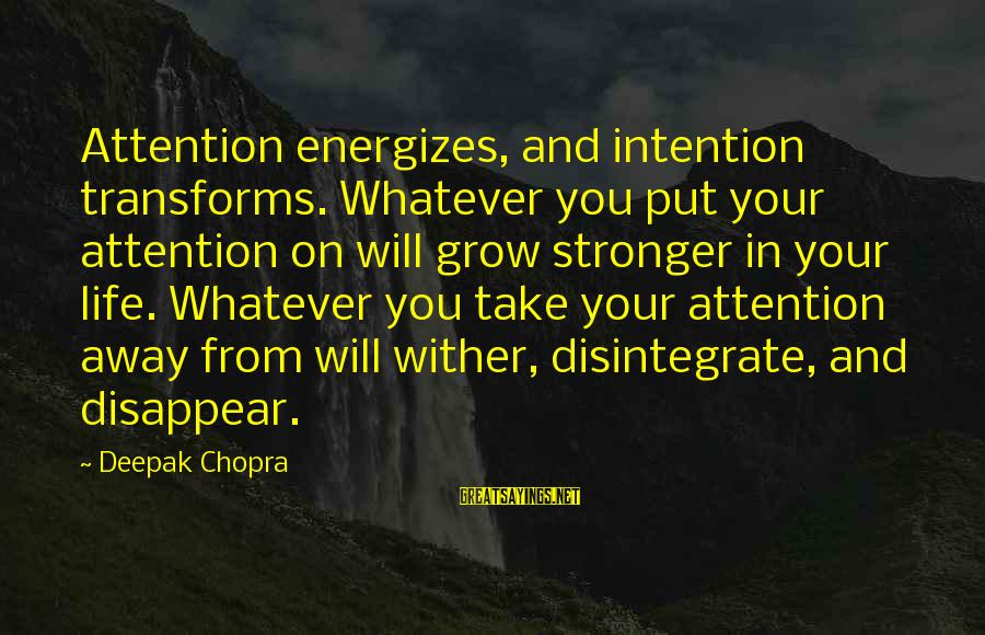 Life Deepak Chopra Sayings By Deepak Chopra: Attention energizes, and intention transforms. Whatever you put your attention on will grow stronger in