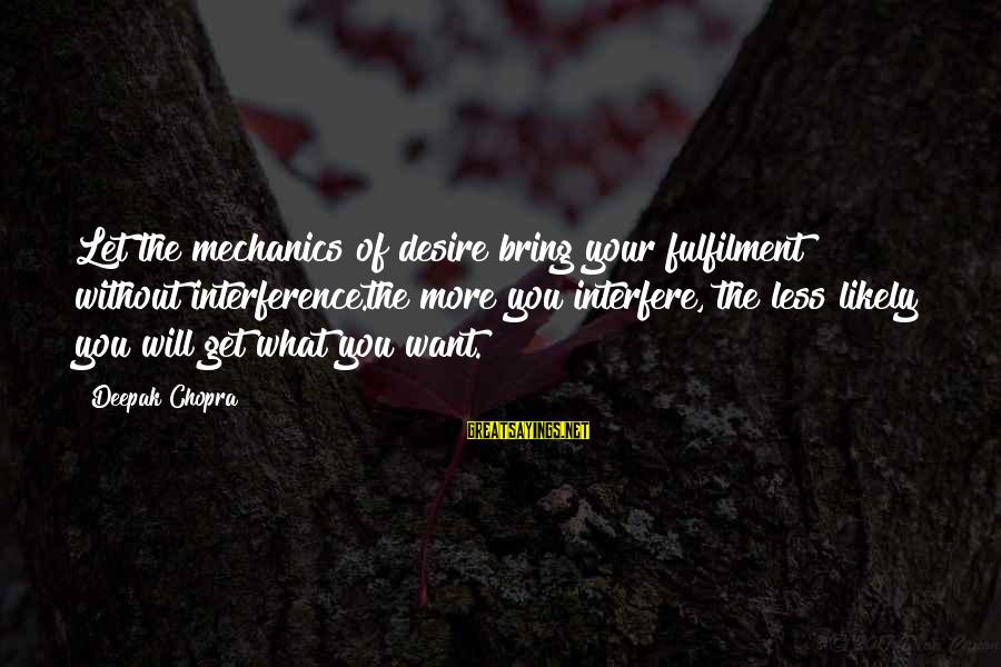 Life Deepak Chopra Sayings By Deepak Chopra: Let the mechanics of desire bring your fulfilment without interference.the more you interfere, the less