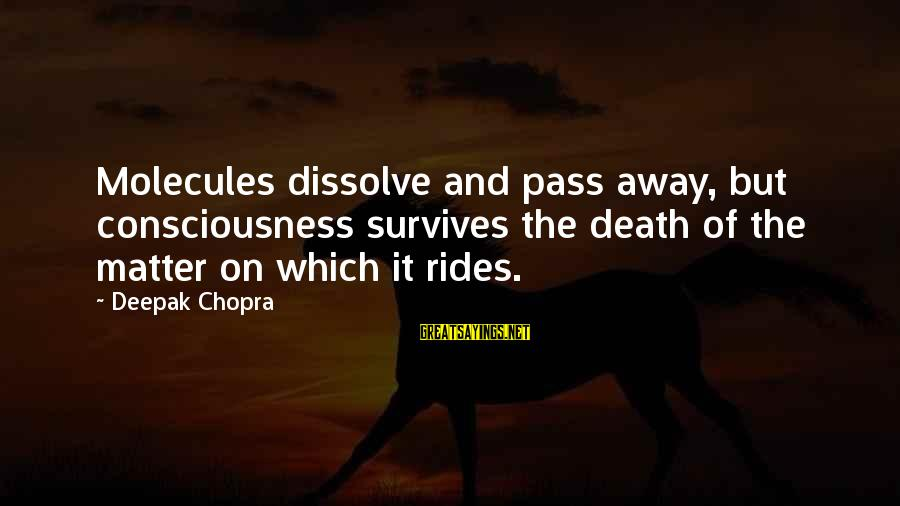 Life Deepak Chopra Sayings By Deepak Chopra: Molecules dissolve and pass away, but consciousness survives the death of the matter on which