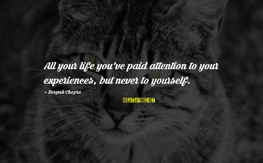 Life Deepak Chopra Sayings By Deepak Chopra: All your life you've paid attention to your experiences, but never to yourself.