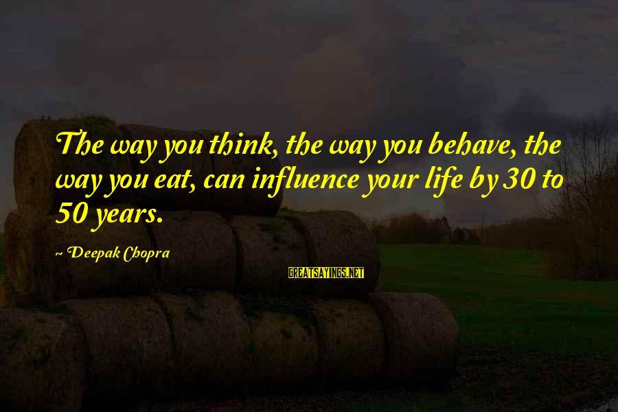 Life Deepak Chopra Sayings By Deepak Chopra: The way you think, the way you behave, the way you eat, can influence your