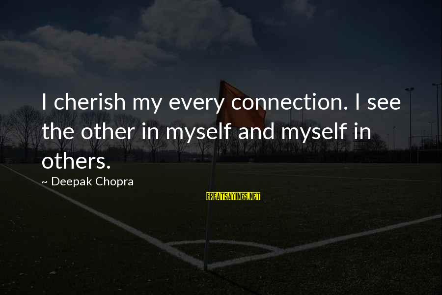 Life Deepak Chopra Sayings By Deepak Chopra: I cherish my every connection. I see the other in myself and myself in others.
