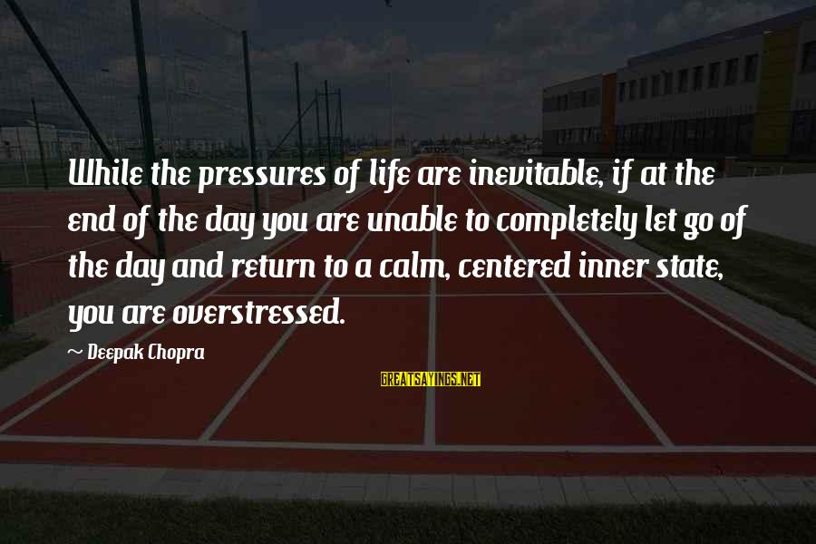 Life Deepak Chopra Sayings By Deepak Chopra: While the pressures of life are inevitable, if at the end of the day you