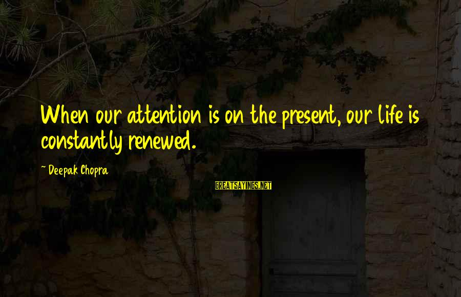 Life Deepak Chopra Sayings By Deepak Chopra: When our attention is on the present, our life is constantly renewed.