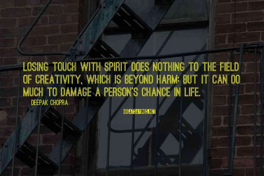 Life Deepak Chopra Sayings By Deepak Chopra: Losing touch with spirit does nothing to the field of creativity, which is beyond harm;