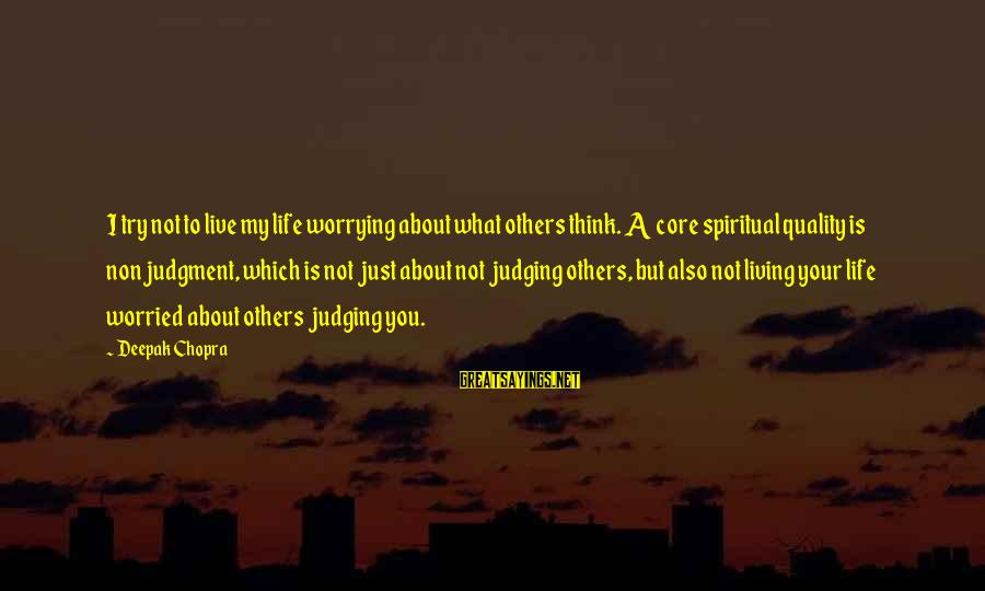 Life Deepak Chopra Sayings By Deepak Chopra: I try not to live my life worrying about what others think. A core spiritual