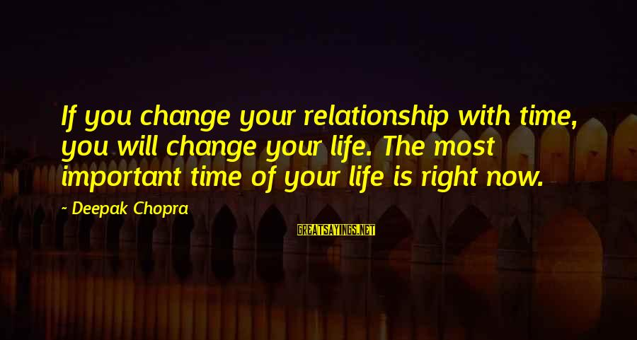 Life Deepak Chopra Sayings By Deepak Chopra: If you change your relationship with time, you will change your life. The most important