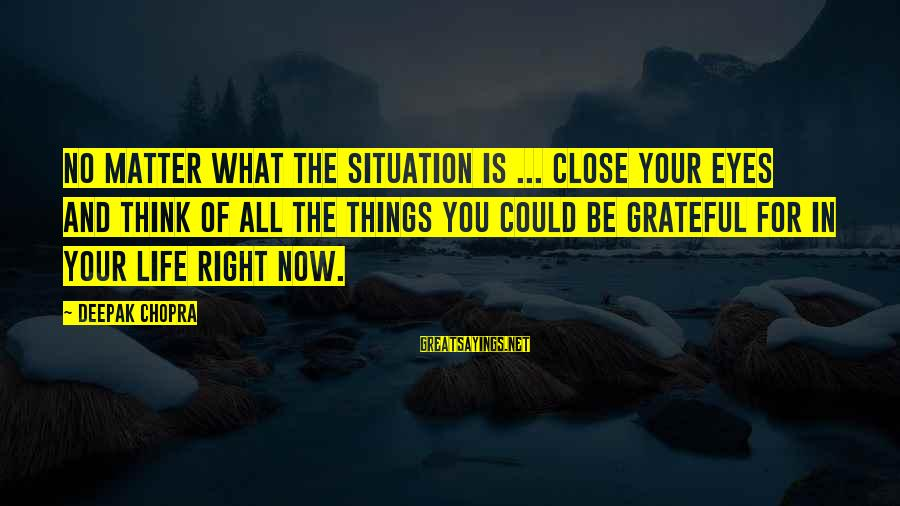 Life Deepak Chopra Sayings By Deepak Chopra: No matter what the situation is ... close your eyes and think of all the