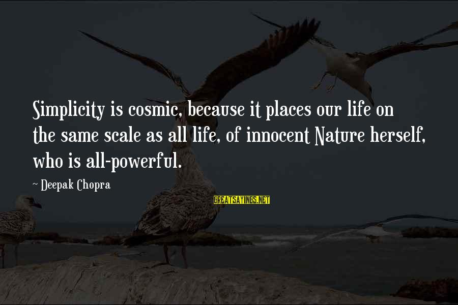 Life Deepak Chopra Sayings By Deepak Chopra: Simplicity is cosmic, because it places our life on the same scale as all life,