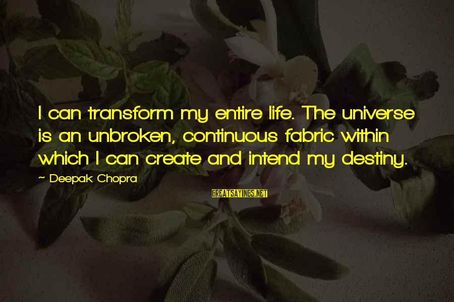 Life Deepak Chopra Sayings By Deepak Chopra: I can transform my entire life. The universe is an unbroken, continuous fabric within which