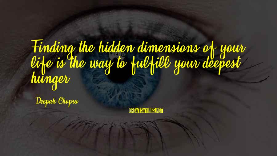 Life Deepak Chopra Sayings By Deepak Chopra: Finding the hidden dimensions of your life is the way to fulfill your deepest hunger.