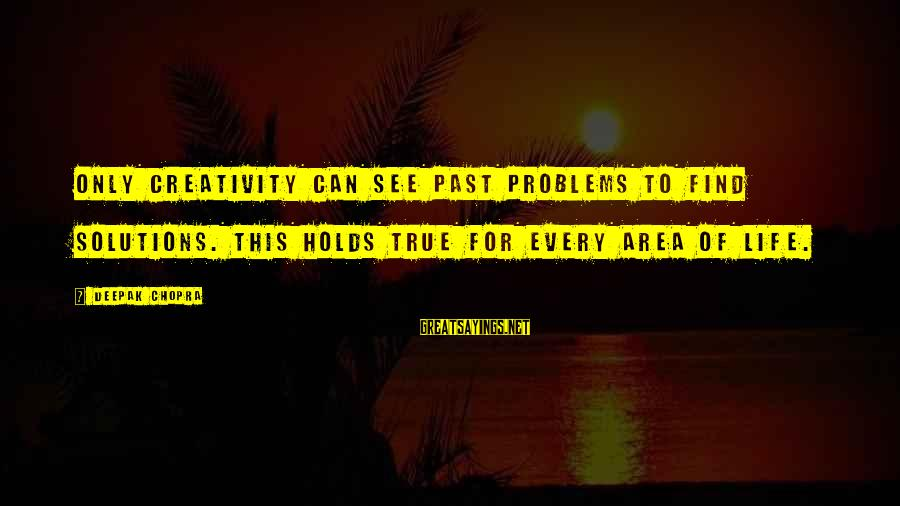 Life Deepak Chopra Sayings By Deepak Chopra: Only creativity can see past problems to find solutions. This holds true for every area