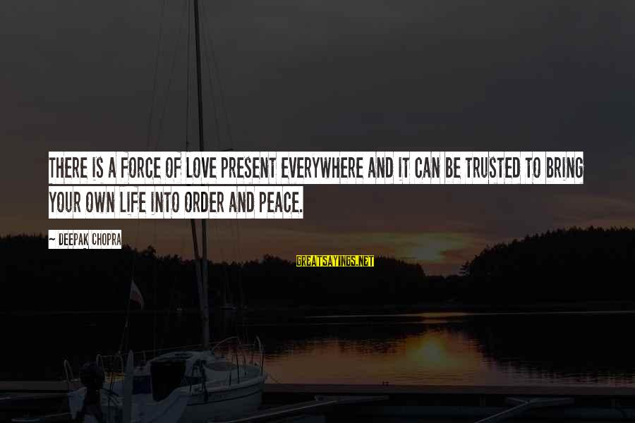 Life Deepak Chopra Sayings By Deepak Chopra: There is a force of love present everywhere and it can be trusted to bring