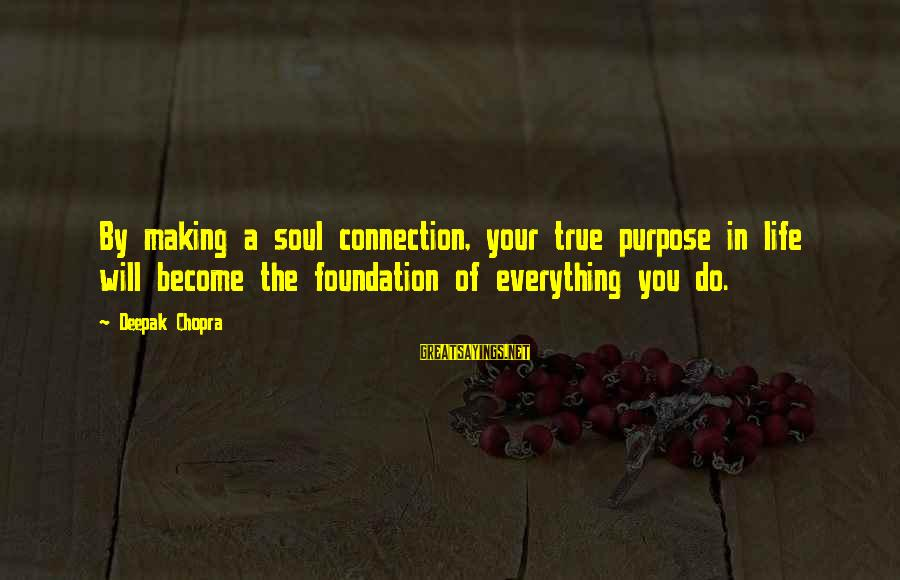 Life Deepak Chopra Sayings By Deepak Chopra: By making a soul connection, your true purpose in life will become the foundation of