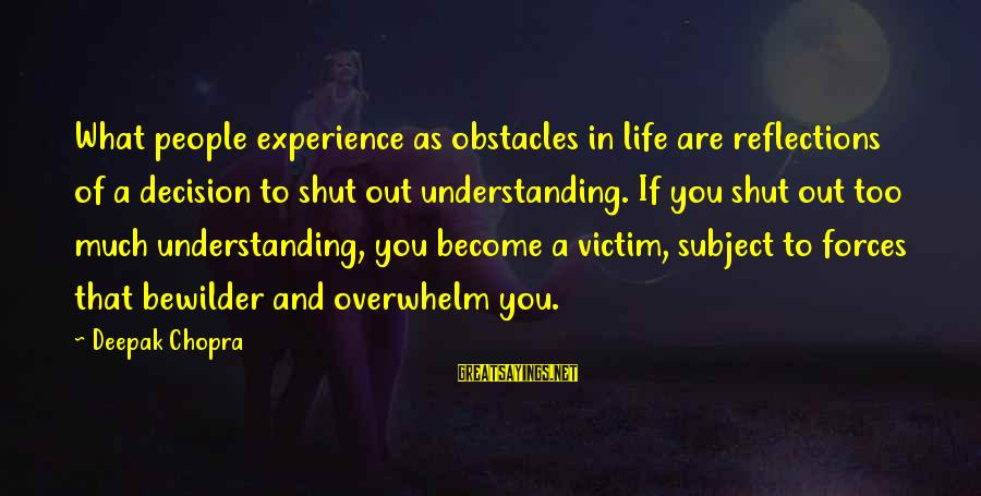 Life Deepak Chopra Sayings By Deepak Chopra: What people experience as obstacles in life are reflections of a decision to shut out