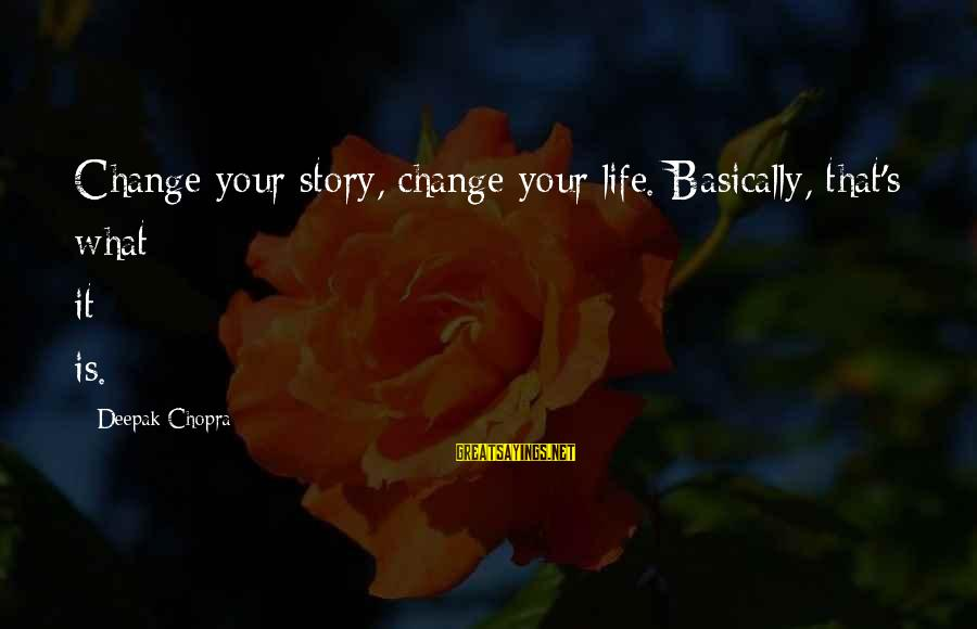 Life Deepak Chopra Sayings By Deepak Chopra: Change your story, change your life. Basically, that's what it is.