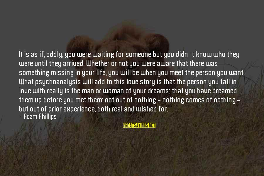 Life Dreams And Love Sayings By Adam Phillips: It is as if, oddly, you were waiting for someone but you didn't know who