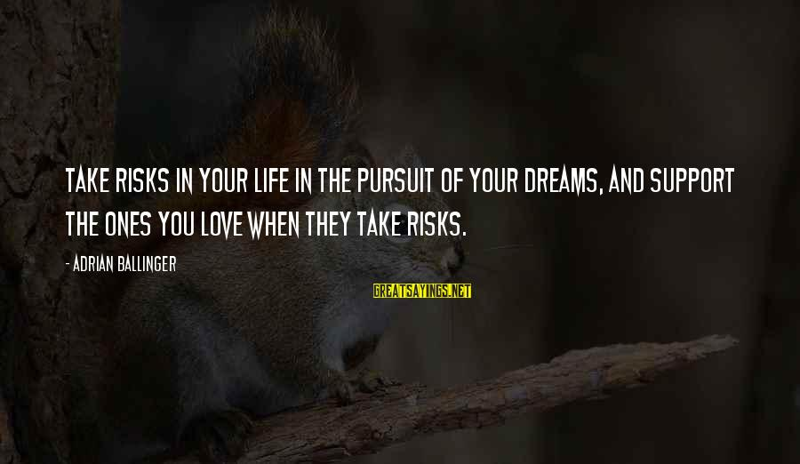 Life Dreams And Love Sayings By Adrian Ballinger: Take risks in your life in the pursuit of your dreams, and support the ones