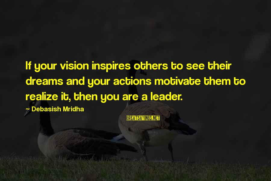 Life Dreams And Love Sayings By Debasish Mridha: If your vision inspires others to see their dreams and your actions motivate them to