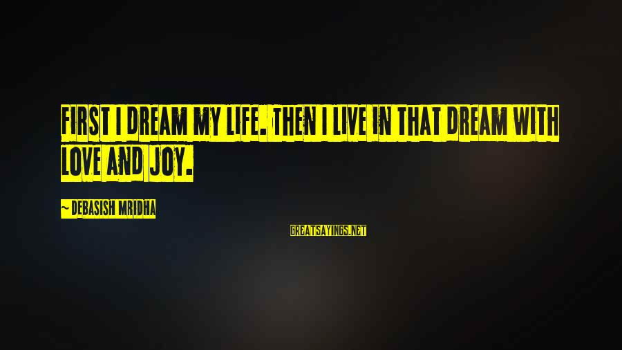 Life Dreams And Love Sayings By Debasish Mridha: First I dream my life. Then I live in that dream with love and joy.