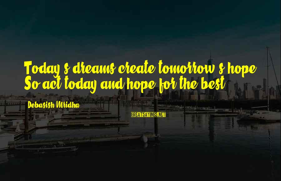 Life Dreams And Love Sayings By Debasish Mridha: Today's dreams create tomorrow's hope. So act today and hope for the best.
