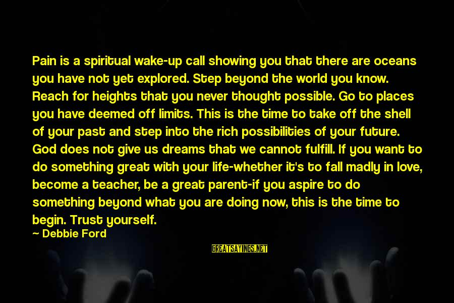 Life Dreams And Love Sayings By Debbie Ford: Pain is a spiritual wake-up call showing you that there are oceans you have not