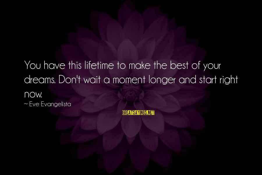 Life Dreams And Love Sayings By Eve Evangelista: You have this lifetime to make the best of your dreams. Don't wait a moment
