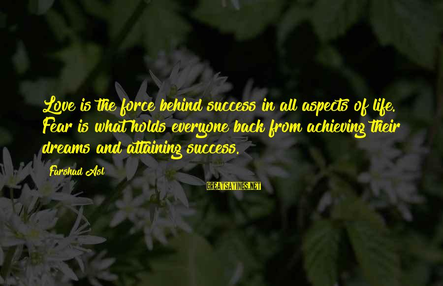 Life Dreams And Love Sayings By Farshad Asl: Love is the force behind success in all aspects of life. Fear is what holds
