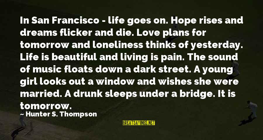 Life Dreams And Love Sayings By Hunter S. Thompson: In San Francisco - life goes on. Hope rises and dreams flicker and die. Love