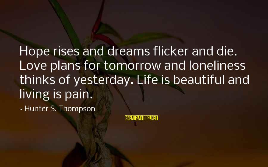 Life Dreams And Love Sayings By Hunter S. Thompson: Hope rises and dreams flicker and die. Love plans for tomorrow and loneliness thinks of