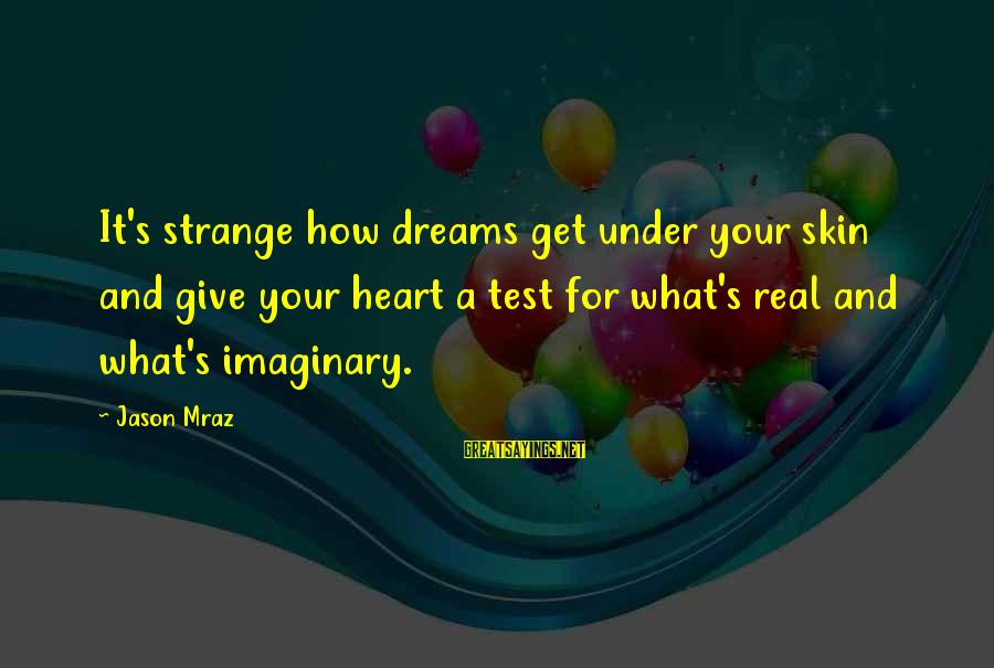 Life Dreams And Love Sayings By Jason Mraz: It's strange how dreams get under your skin and give your heart a test for
