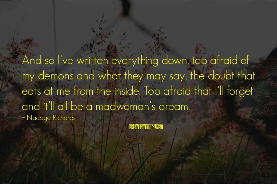 Life Dreams And Love Sayings By Nadege Richards: And so I've written everything down, too afraid of my demons and what they may