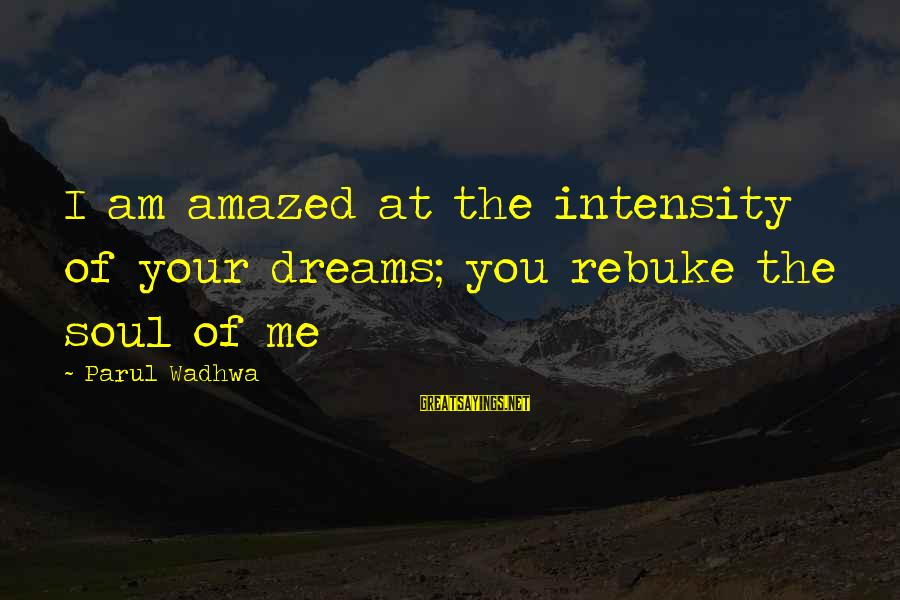 Life Dreams And Love Sayings By Parul Wadhwa: I am amazed at the intensity of your dreams; you rebuke the soul of me