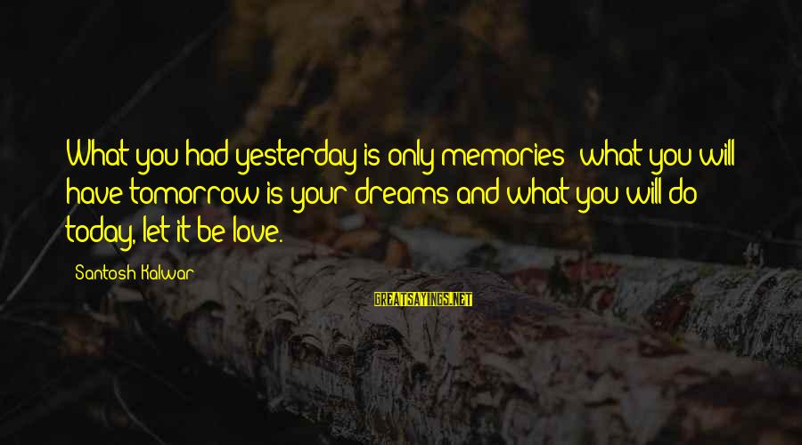 Life Dreams And Love Sayings By Santosh Kalwar: What you had yesterday is only memories; what you will have tomorrow is your dreams