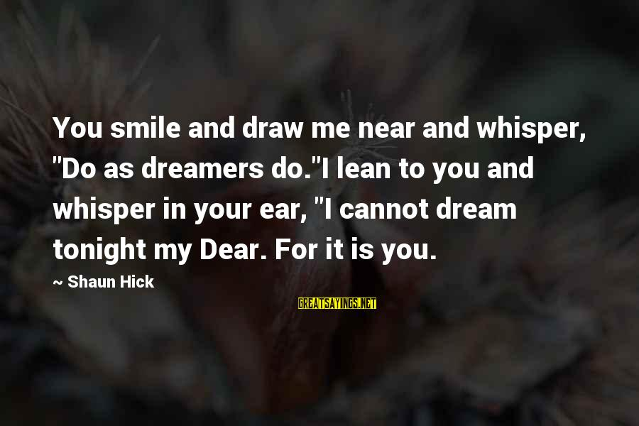 """Life Dreams And Love Sayings By Shaun Hick: You smile and draw me near and whisper, """"Do as dreamers do.""""I lean to you"""