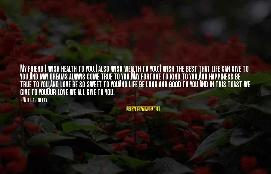 Life Dreams And Love Sayings By Willie Jolley: My friend I wish health to you,I also wish wealth to you;I wish the best