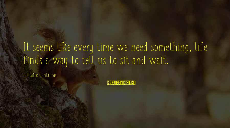 Life Finds A Way Sayings By Claire Contreras: It seems like every time we need something, life finds a way to tell us