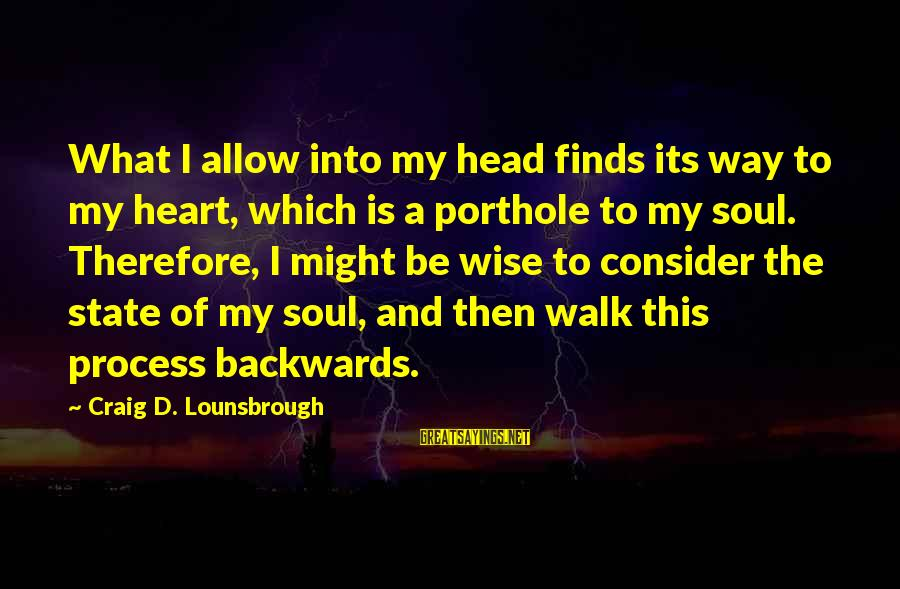 Life Finds A Way Sayings By Craig D. Lounsbrough: What I allow into my head finds its way to my heart, which is a