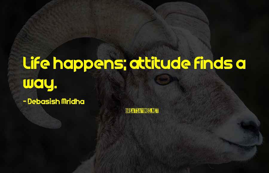 Life Finds A Way Sayings By Debasish Mridha: Life happens; attitude finds a way.