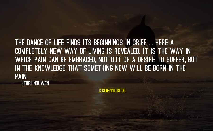 Life Finds A Way Sayings By Henri Nouwen: The dance of life finds its beginnings in grief ... Here a completely new way
