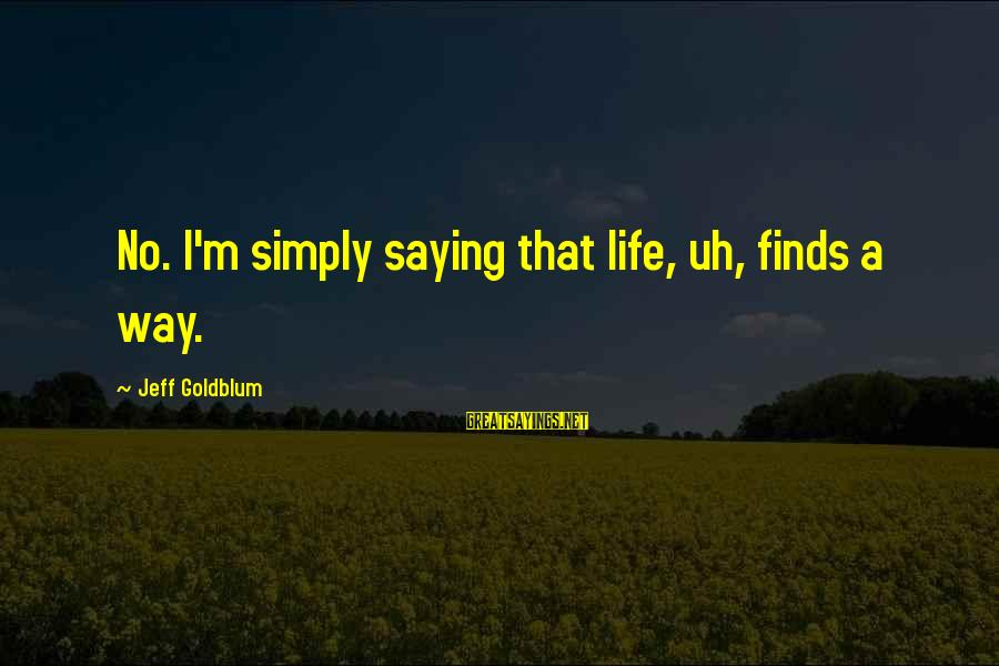 Life Finds A Way Sayings By Jeff Goldblum: No. I'm simply saying that life, uh, finds a way.