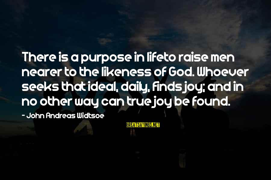 Life Finds A Way Sayings By John Andreas Widtsoe: There is a purpose in lifeto raise men nearer to the likeness of God. Whoever