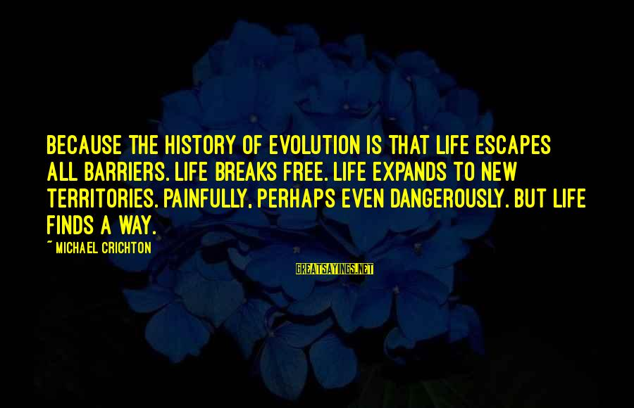 Life Finds A Way Sayings By Michael Crichton: Because the history of evolution is that life escapes all barriers. Life breaks free. Life