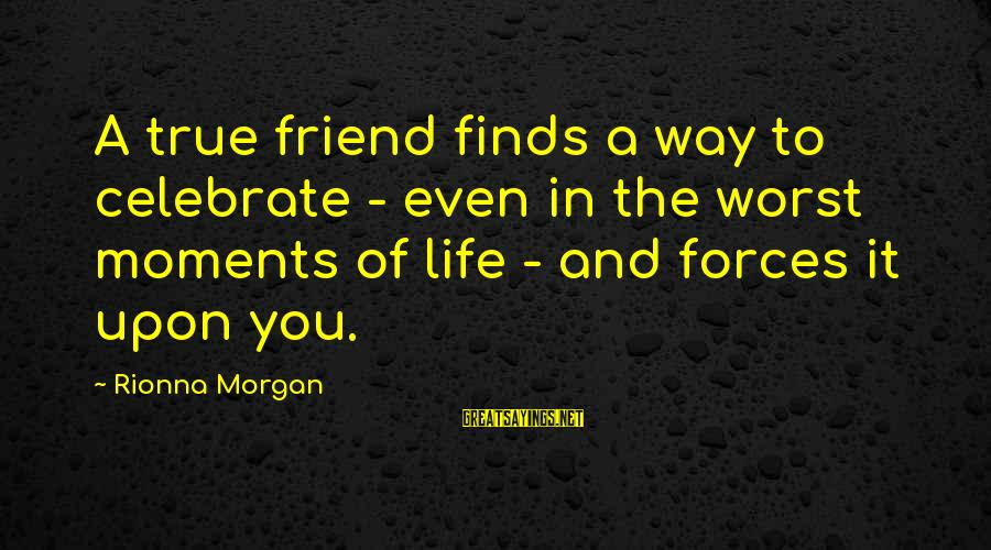 Life Finds A Way Sayings By Rionna Morgan: A true friend finds a way to celebrate - even in the worst moments of