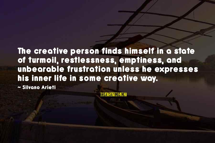 Life Finds A Way Sayings By Silvano Arieti: The creative person finds himself in a state of turmoil, restlessness, emptiness, and unbearable frustration