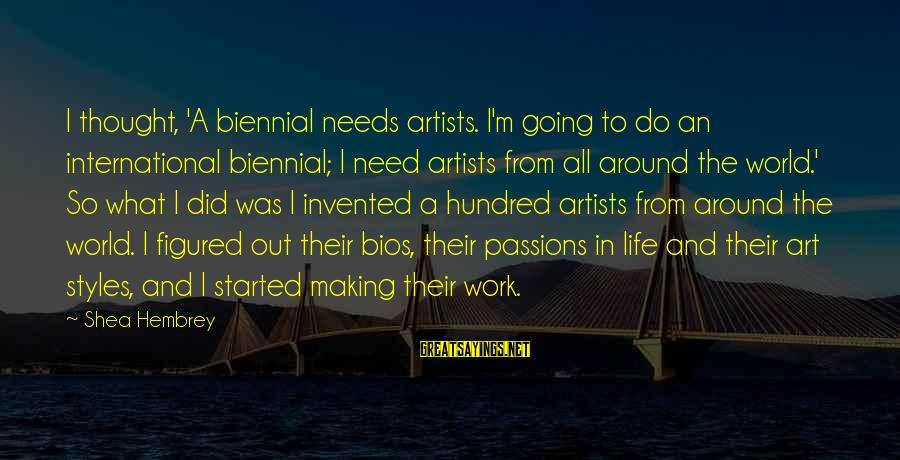 Life For Bios Sayings By Shea Hembrey: I thought, 'A biennial needs artists. I'm going to do an international biennial; I need